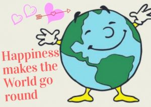 Happiness Makes the World go round.
